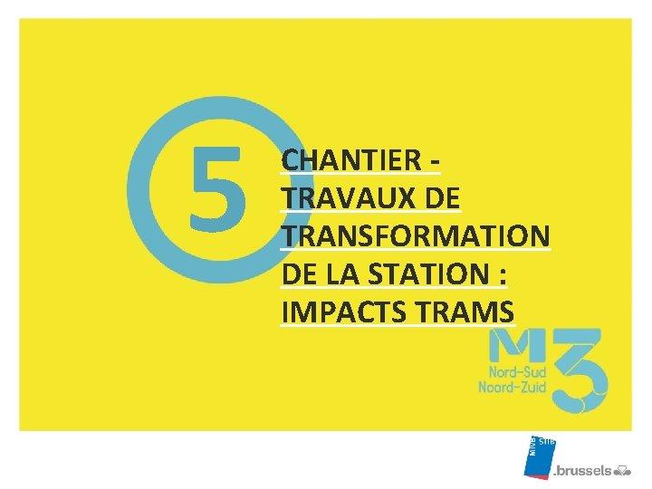 5 CHANTIER TRAVAUX DE TRANSFORMATION DE LA STATION : IMPACTS TRAMS