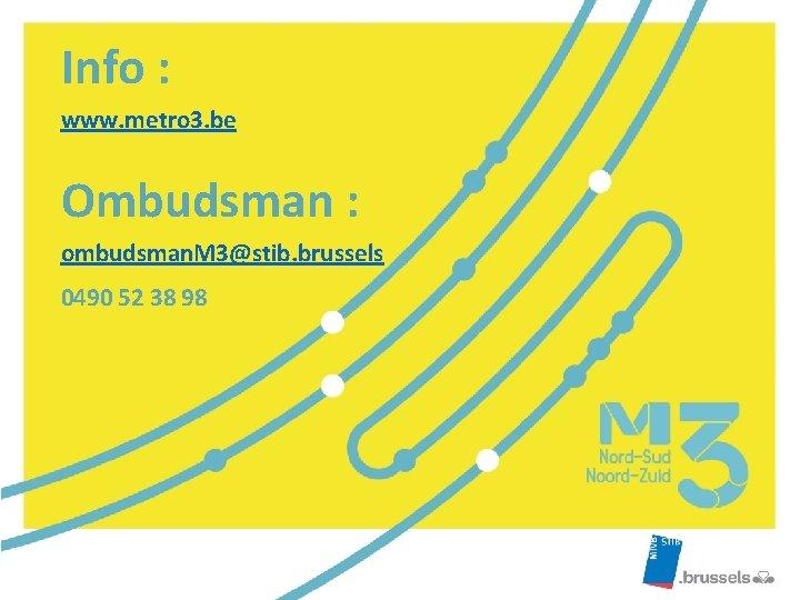Info : www. metro 3. be Ombudsman : ombudsman. M 3@stib. brussels 0490 52