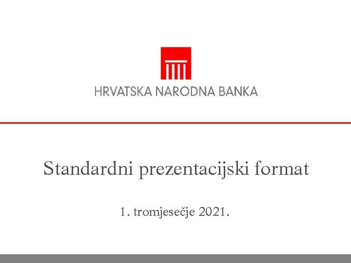 Standardni prezentacijski format 1. tromjesečje 2021.