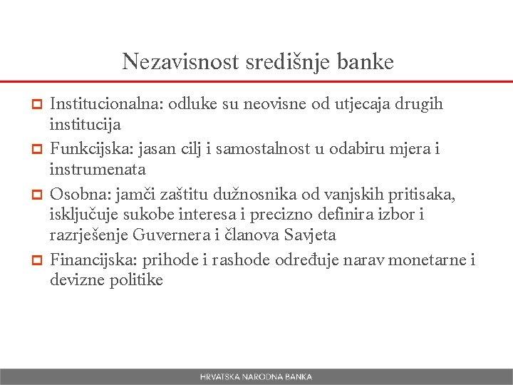 Nezavisnost središnje banke Institucionalna: odluke su neovisne od utjecaja drugih institucija p Funkcijska: jasan