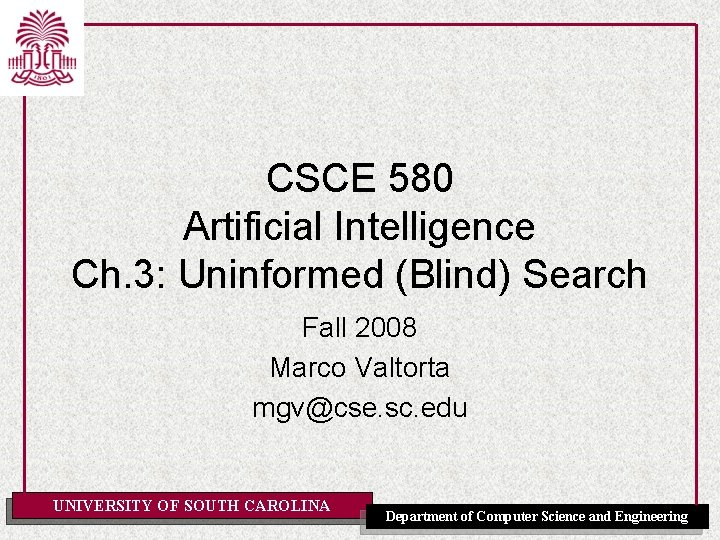 CSCE 580 Artificial Intelligence Ch. 3: Uninformed (Blind) Search Fall 2008 Marco Valtorta mgv@cse.