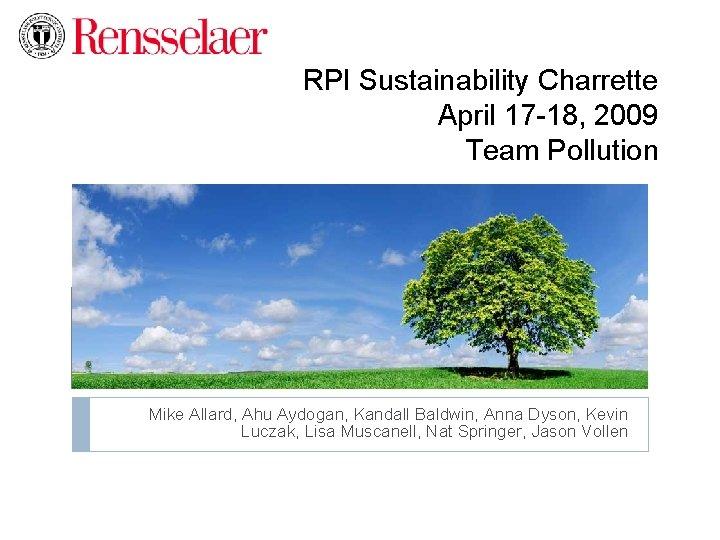 RPI Sustainability Charrette April 17 -18, 2009 Team Pollution Mike Allard, Ahu Aydogan, Kandall