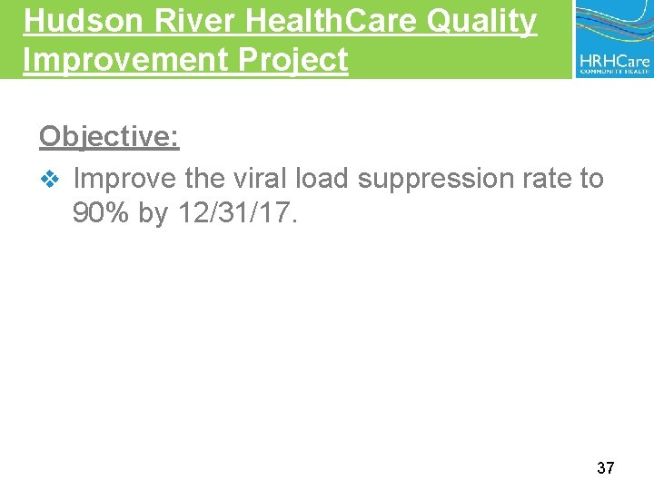 Hudson River Health. Care Quality Improvement Project Objective: v Improve the viral load suppression