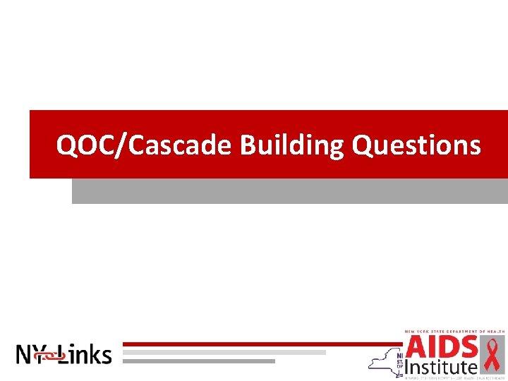 QOC/Cascade Building Questions