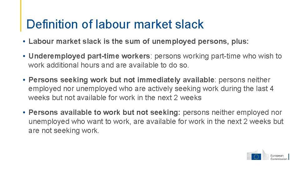 Definition of labour market slack • Labour market slack is the sum of unemployed