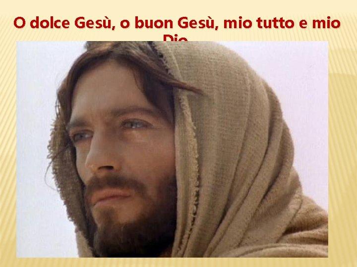 O dolce Gesù, o buon Gesù, mio tutto e mio Dio,