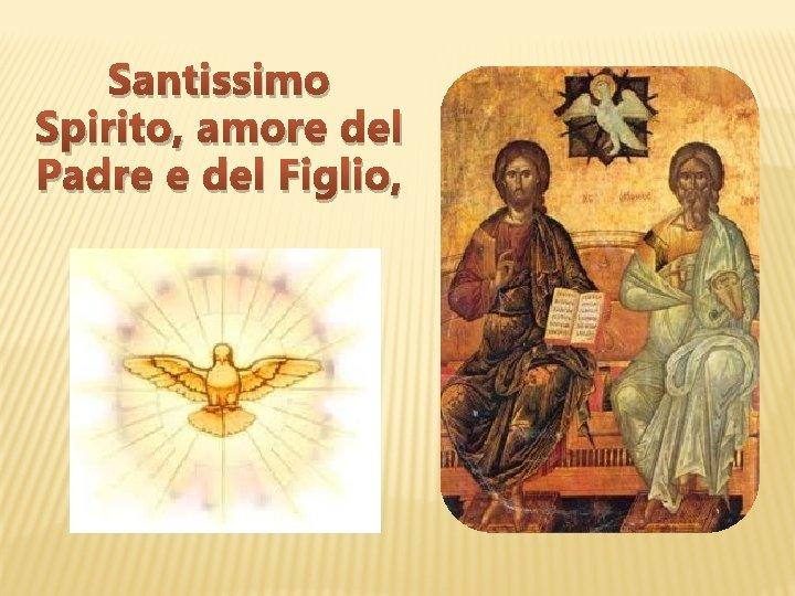 Santissimo Spirito, amore del Padre e del Figlio,