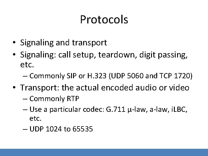 Protocols • Signaling and transport • Signaling: call setup, teardown, digit passing, etc. –