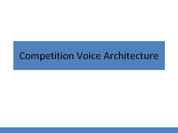 Competition Voice Architecture