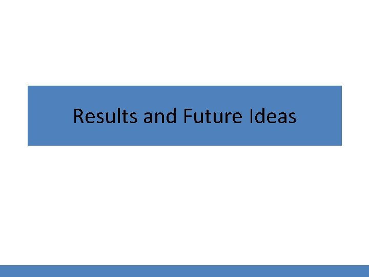 Results and Future Ideas