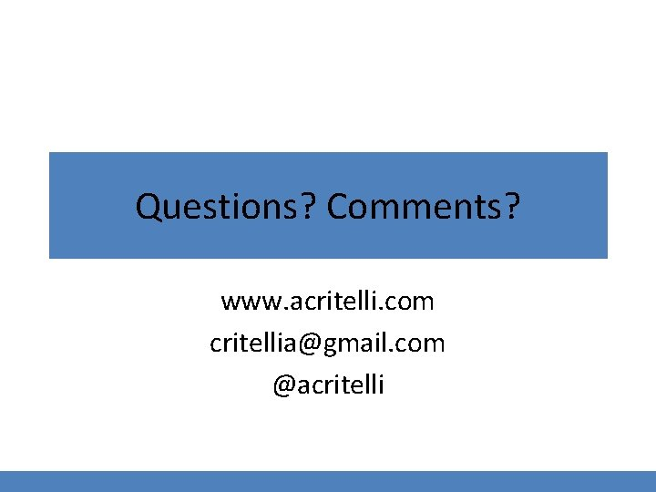 Questions? Comments? www. acritelli. com critellia@gmail. com @acritelli