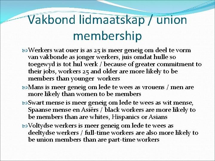 Vakbond lidmaatskap / union membership Werkers wat ouer is as 25 is meer geneig