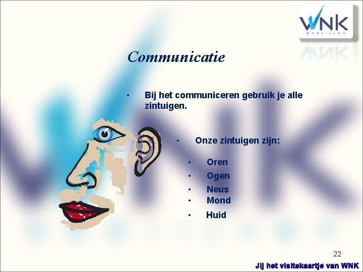 Communicatie • Bij het communiceren gebruik je alle zintuigen. • Onze zintuigen zijn: •
