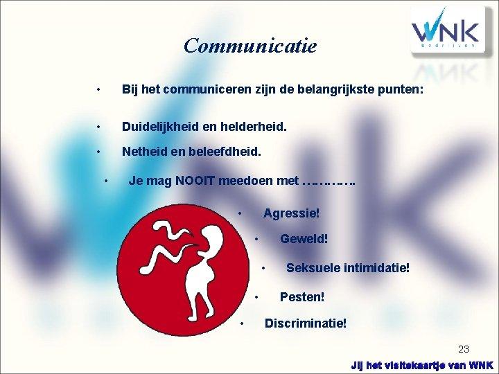 Communicatie • Bij het communiceren zijn de belangrijkste punten: • Duidelijkheid en helderheid. •