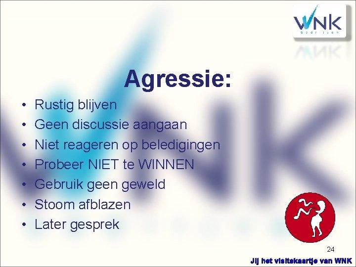 Agressie: • • Rustig blijven Geen discussie aangaan Niet reageren op beledigingen Probeer NIET