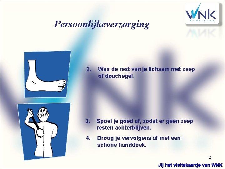 Persoonlijkeverzorging 2. Was de rest van je lichaam met zeep of douchegel. 3. Spoel