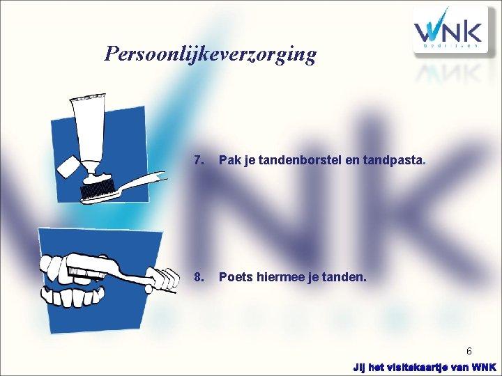 Persoonlijkeverzorging 7. Pak je tandenborstel en tandpasta. 8. Poets hiermee je tanden. 6 Jij