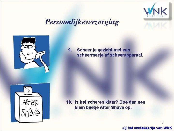 Persoonlijkeverzorging 9. Scheer je gezicht met een scheermesje of scheerapparaat. 10. Is het scheren