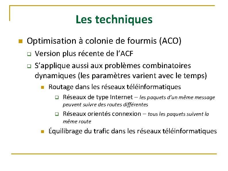 Les techniques n Optimisation à colonie de fourmis (ACO) q q Version plus récente