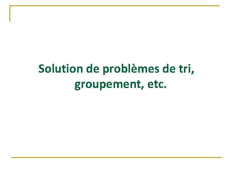 Solution de problèmes de tri, groupement, etc.