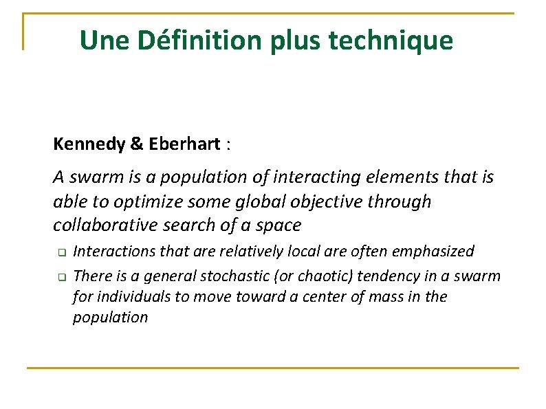 Une Définition plus technique Kennedy & Eberhart : A swarm is a population of