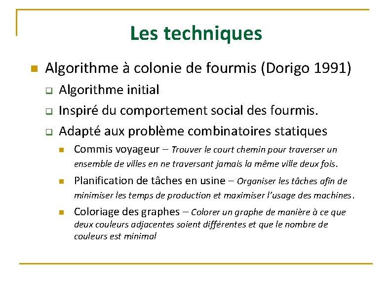 Les techniques n Algorithme à colonie de fourmis (Dorigo 1991) q q q Algorithme