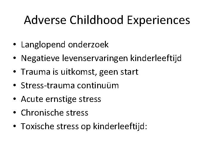 Adverse Childhood Experiences • • Langlopend onderzoek Negatieve levenservaringen kinderleeftijd Trauma is uitkomst, geen