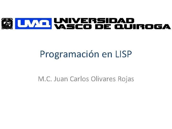 Programación en LISP M. C. Juan Carlos Olivares Rojas