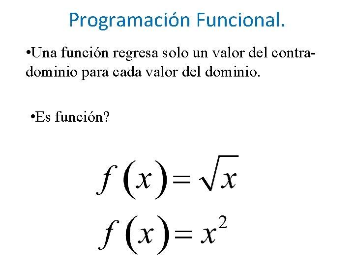 Programación Funcional. • Una función regresa solo un valor del contradominio para cada valor