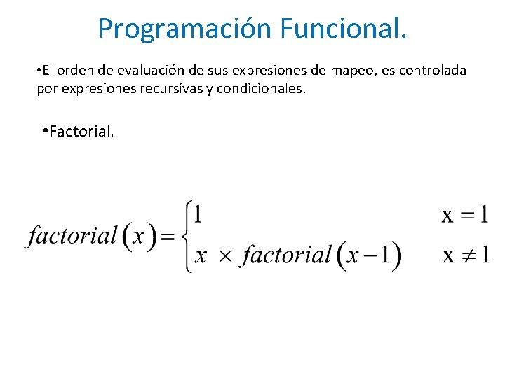 Programación Funcional. • El orden de evaluación de sus expresiones de mapeo, es controlada