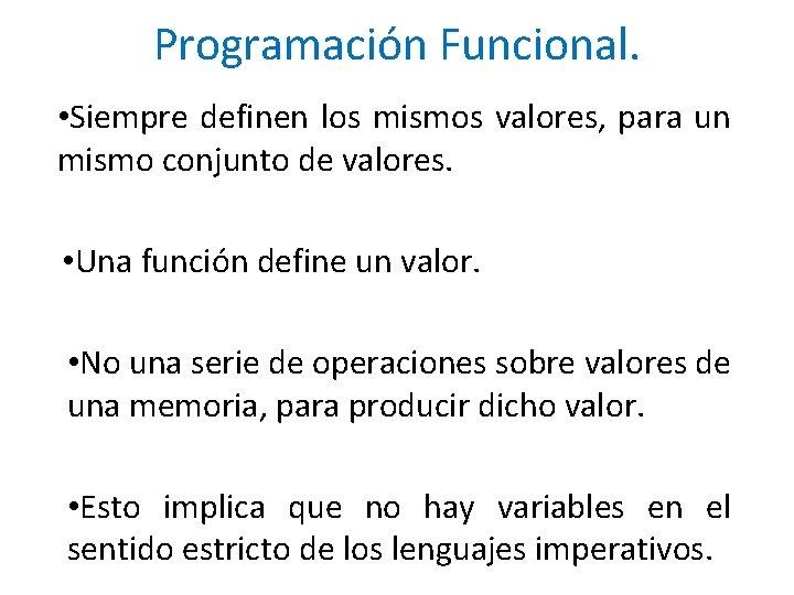Programación Funcional. • Siempre definen los mismos valores, para un mismo conjunto de valores.