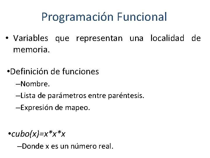 Programación Funcional • Variables que representan una localidad de memoria. • Definición de funciones