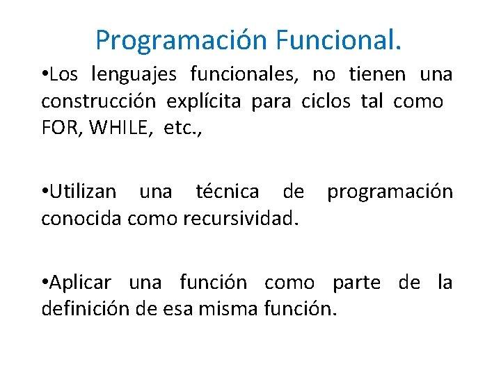 Programación Funcional. • Los lenguajes funcionales, no tienen una construcción explícita para ciclos tal