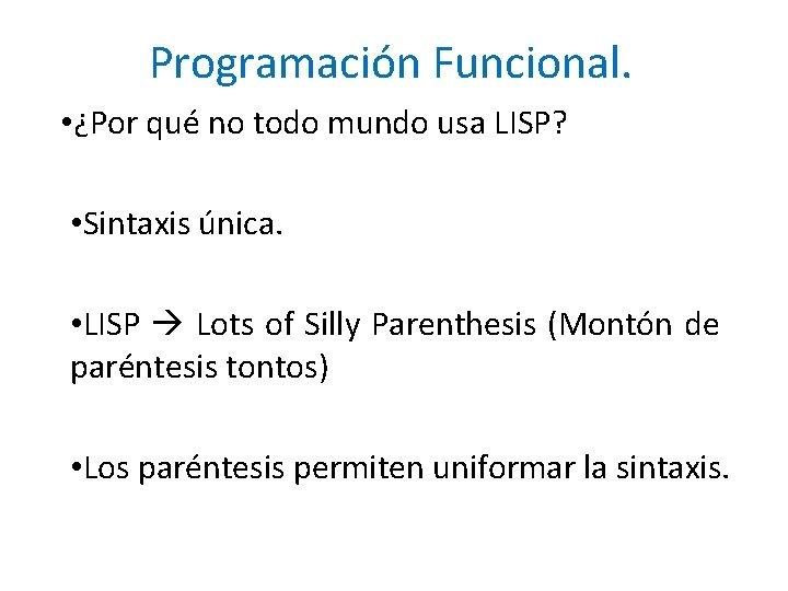 Programación Funcional. • ¿Por qué no todo mundo usa LISP? • Sintaxis única. •