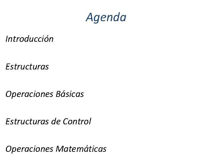 Agenda Introducción Estructuras Operaciones Básicas Estructuras de Control Operaciones Matemáticas