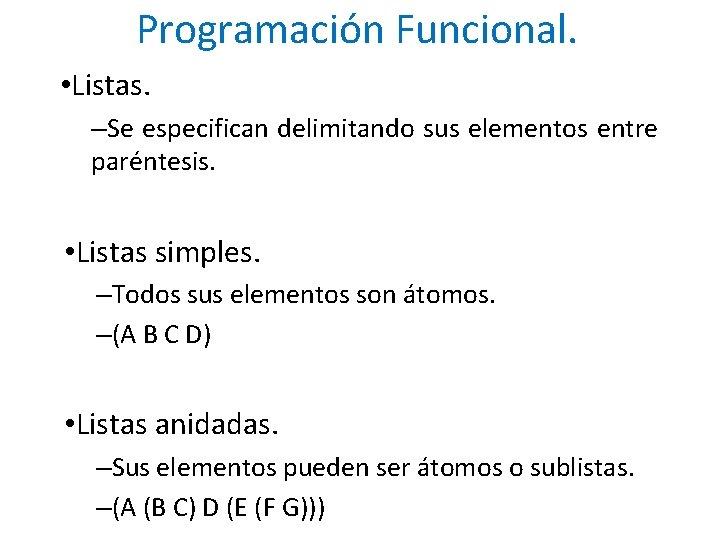 Programación Funcional. • Listas. –Se especifican delimitando sus elementos entre paréntesis. • Listas simples.