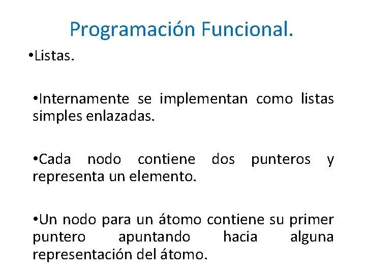 Programación Funcional. • Listas. • Internamente se implementan como listas simples enlazadas. • Cada