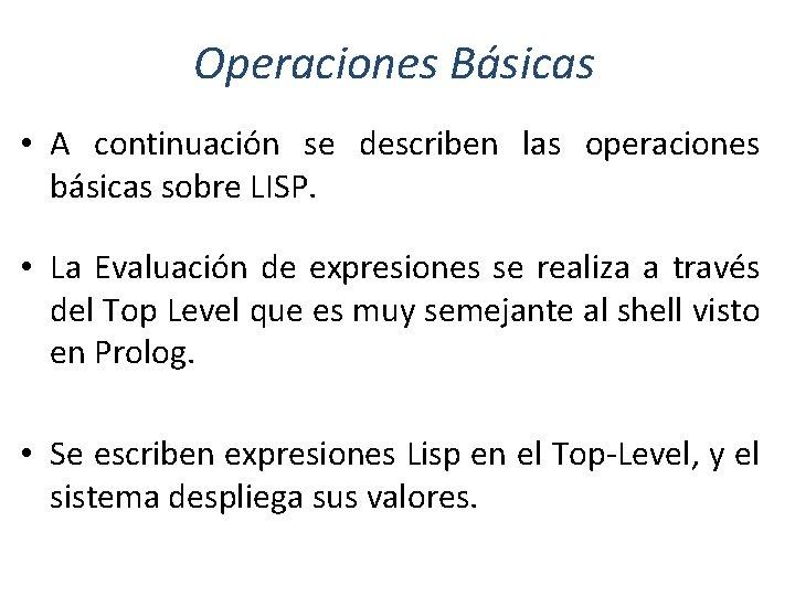 Operaciones Básicas • A continuación se describen las operaciones básicas sobre LISP. • La