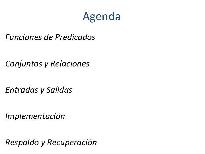 Agenda Funciones de Predicados Conjuntos y Relaciones Entradas y Salidas Implementación Respaldo y Recuperación