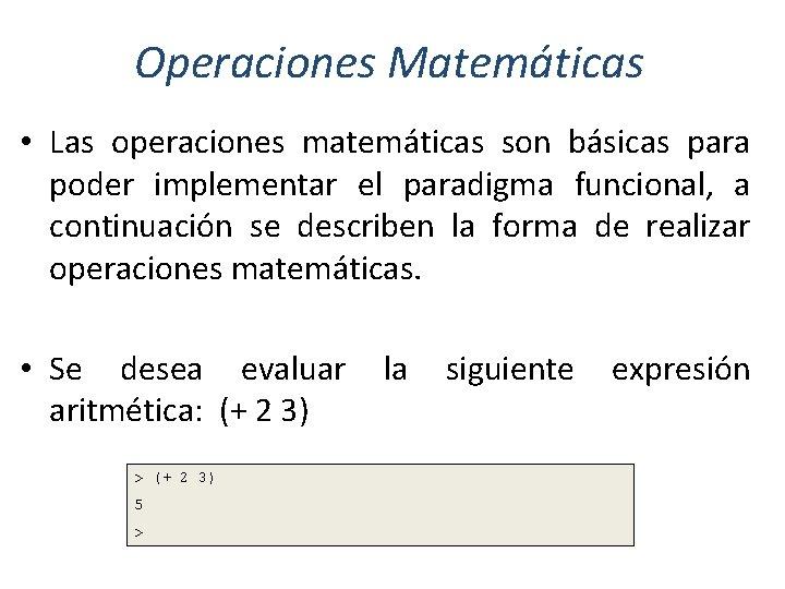 Operaciones Matemáticas • Las operaciones matemáticas son básicas para poder implementar el paradigma funcional,
