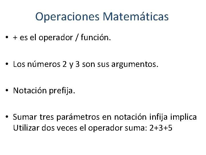 Operaciones Matemáticas • + es el operador / función. • Los números 2 y
