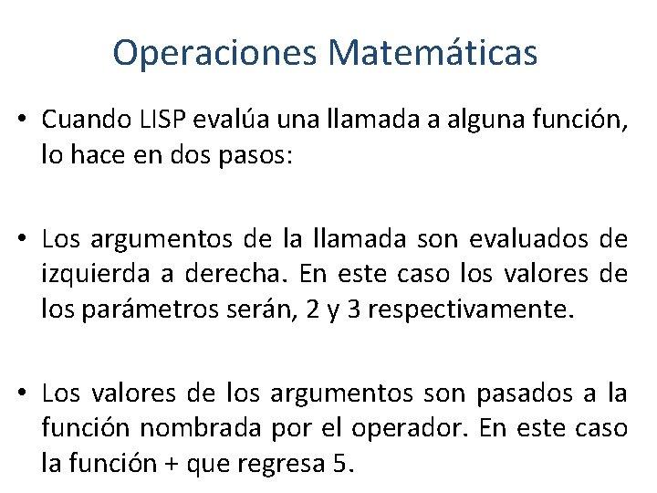 Operaciones Matemáticas • Cuando LISP evalúa una llamada a alguna función, lo hace en