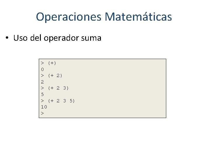 Operaciones Matemáticas • Uso del operador suma > (+) 0 > (+ 2) 2
