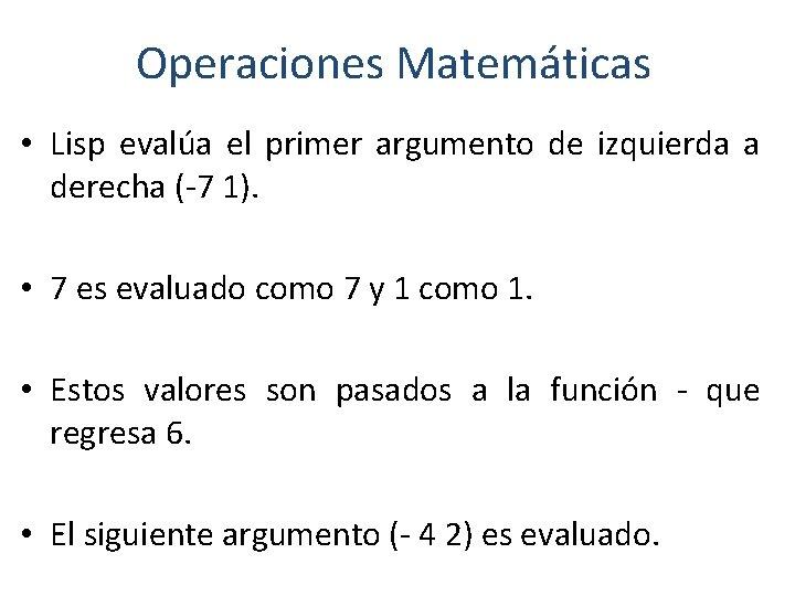 Operaciones Matemáticas • Lisp evalúa el primer argumento de izquierda a derecha (-7 1).