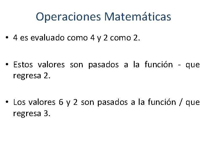 Operaciones Matemáticas • 4 es evaluado como 4 y 2 como 2. • Estos