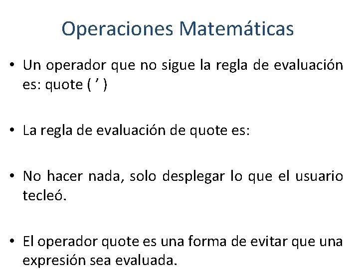 Operaciones Matemáticas • Un operador que no sigue la regla de evaluación es: quote