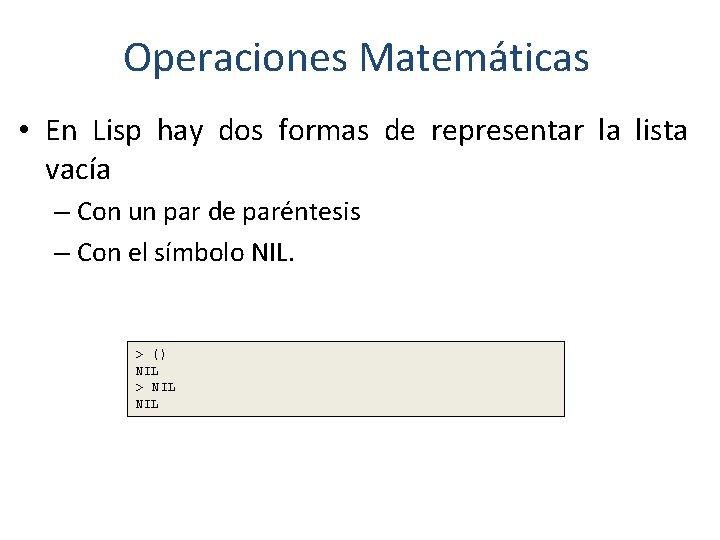 Operaciones Matemáticas • En Lisp hay dos formas de representar la lista vacía –