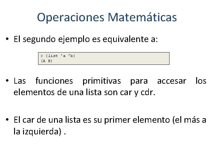 Operaciones Matemáticas • El segundo ejemplo es equivalente a: > (list 'a 'b) (A