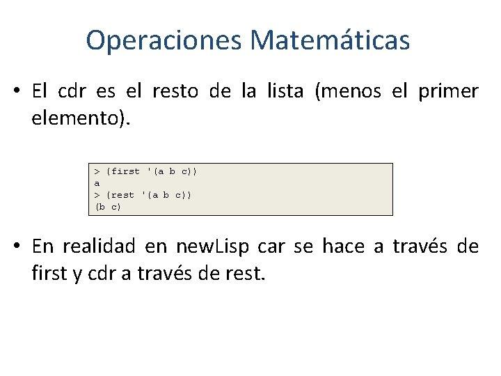 Operaciones Matemáticas • El cdr es el resto de la lista (menos el primer