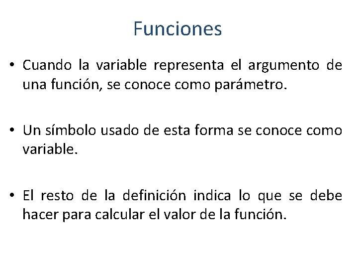 Funciones • Cuando la variable representa el argumento de una función, se conoce como